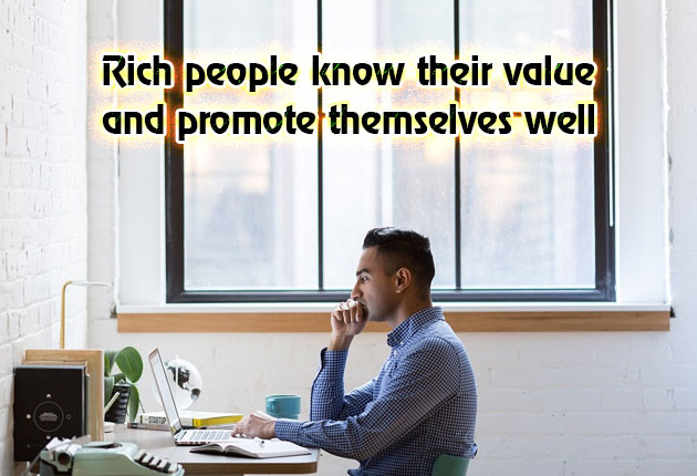 Rich people know their value and promote themselves well